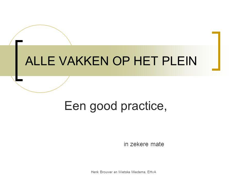 Henk Brouwer en Wietske Miedema, EHvA ALLE VAKKEN OP HET PLEIN Een good practice, in zekere mate