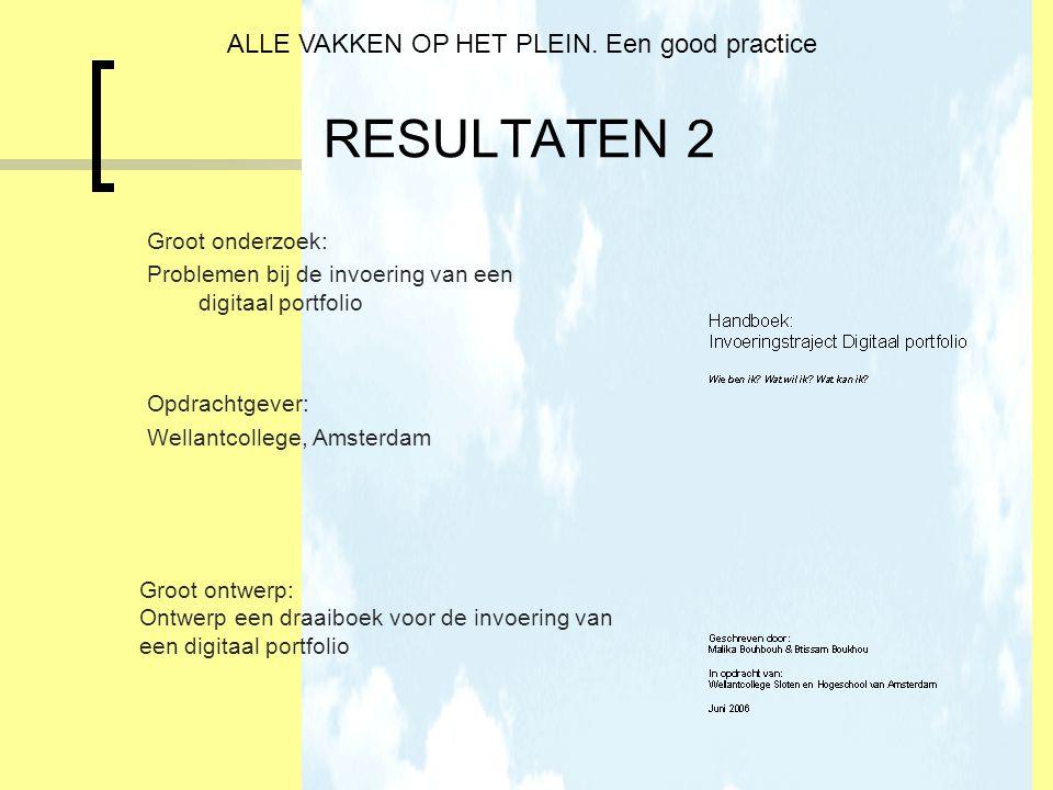 RESULTATEN 2 Groot onderzoek: Problemen bij de invoering van een digitaal portfolio Opdrachtgever: Wellantcollege, Amsterdam ALLE VAKKEN OP HET PLEIN.