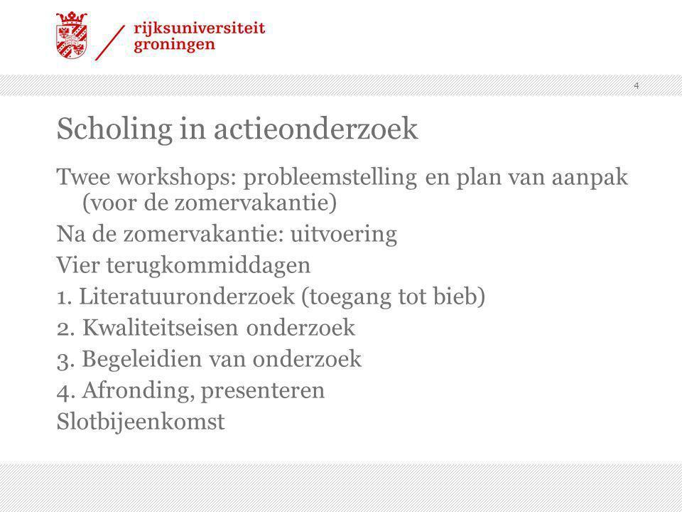 4 Scholing in actieonderzoek Twee workshops: probleemstelling en plan van aanpak (voor de zomervakantie) Na de zomervakantie: uitvoering Vier terugkommiddagen 1.