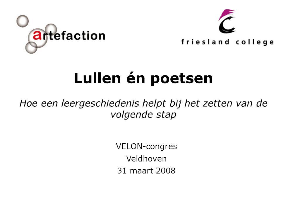 VELON-congres Veldhoven 31 maart 2008 Lullen én poetsen Hoe een leergeschiedenis helpt bij het zetten van de volgende stap