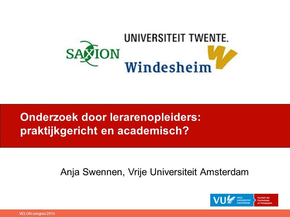 Anja Swennen, Vrije Universiteit Amsterdam Onderzoek door lerarenopleiders: praktijkgericht en academisch? VELON congres 2014