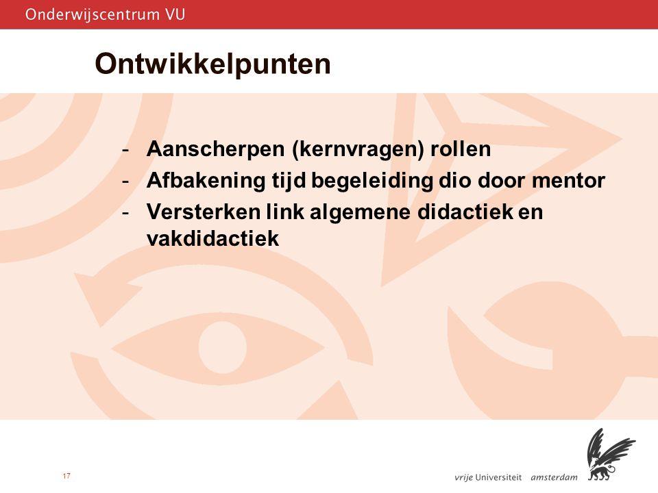 17 Ontwikkelpunten -Aanscherpen (kernvragen) rollen -Afbakening tijd begeleiding dio door mentor -Versterken link algemene didactiek en vakdidactiek
