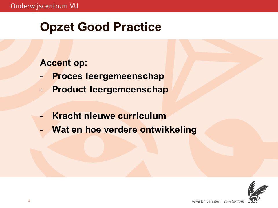 3 Opzet Good Practice Accent op: -Proces leergemeenschap -Product leergemeenschap -Kracht nieuwe curriculum -Wat en hoe verdere ontwikkeling