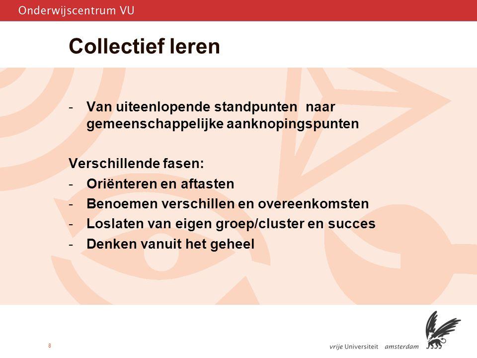 8 Collectief leren -Van uiteenlopende standpunten naar gemeenschappelijke aanknopingspunten Verschillende fasen: -Oriënteren en aftasten -Benoemen verschillen en overeenkomsten -Loslaten van eigen groep/cluster en succes -Denken vanuit het geheel