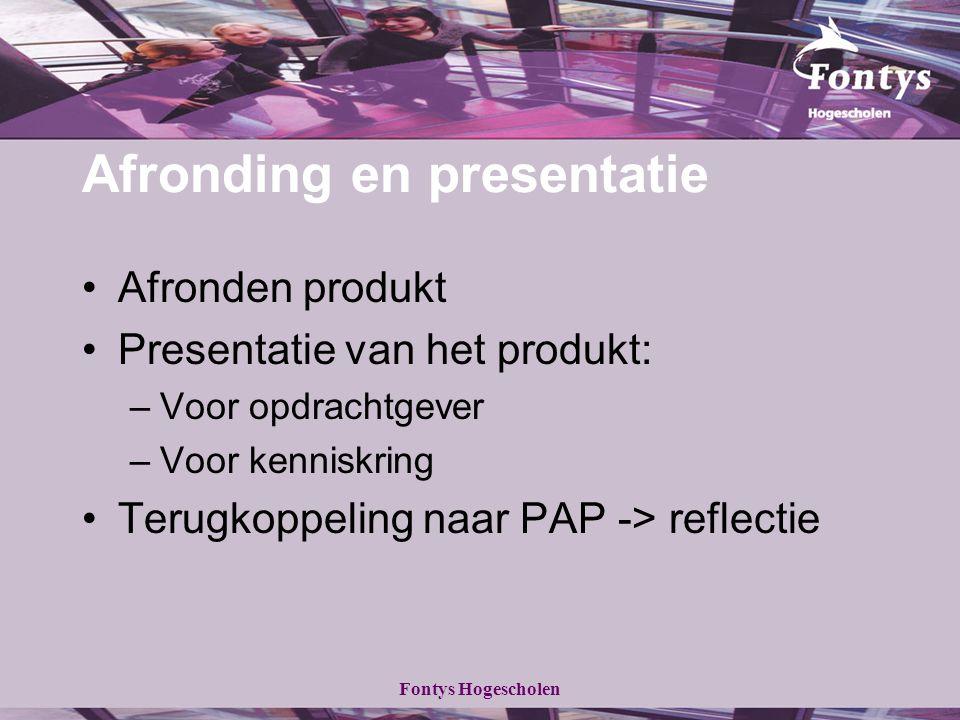 Fontys Hogescholen Afronding en presentatie Afronden produkt Presentatie van het produkt: –Voor opdrachtgever –Voor kenniskring Terugkoppeling naar PA