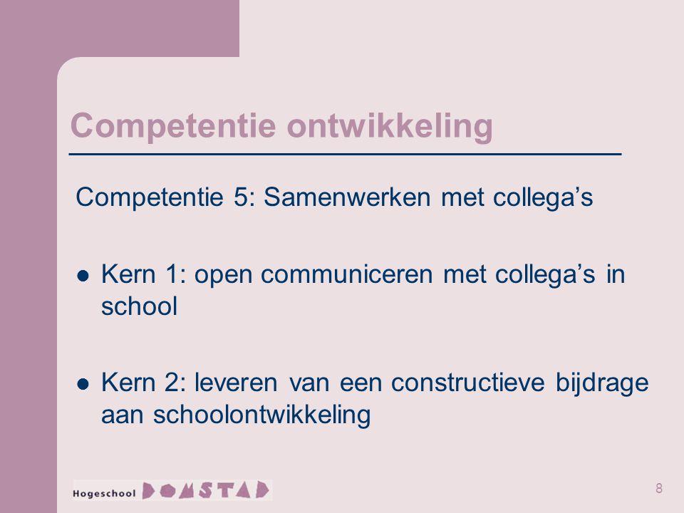 8 Competentie ontwikkeling Competentie 5: Samenwerken met collega's Kern 1: open communiceren met collega's in school Kern 2: leveren van een constructieve bijdrage aan schoolontwikkeling