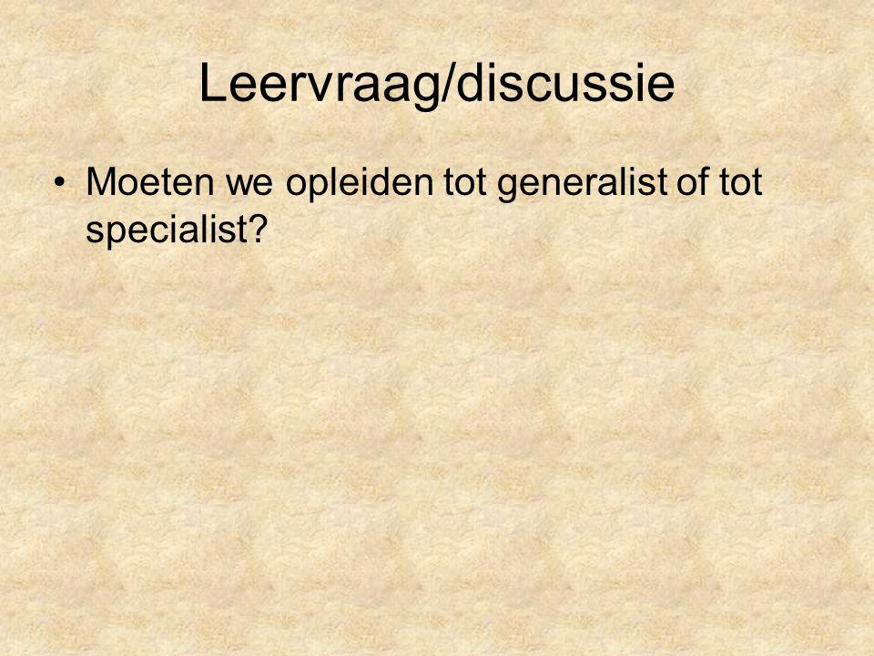 Leervraag/discussie Moeten we opleiden tot generalist of tot specialist
