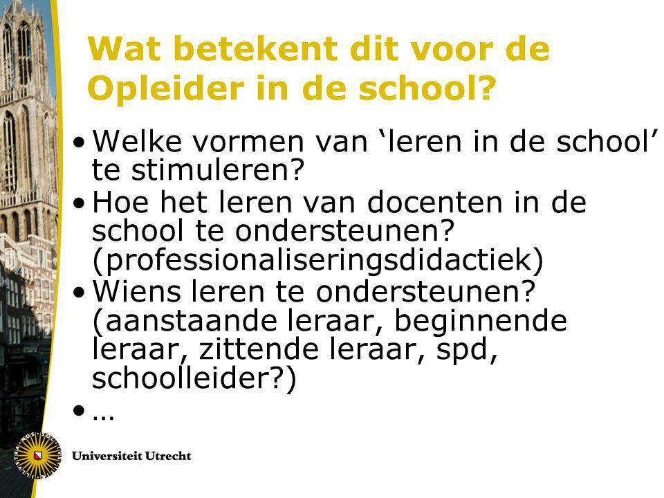 Wat betekent dit voor de Opleider in de school? Welke vormen van 'leren in de school' te stimuleren? Hoe het leren van docenten in de school te onders