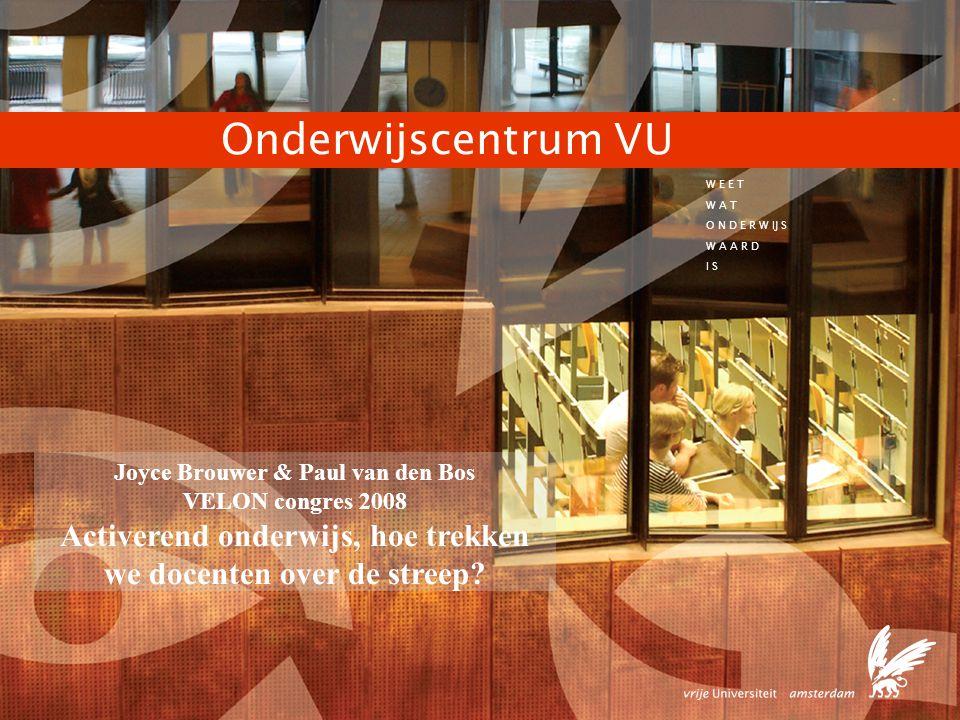 1 W E E T W A T O N D E R W IJ S W A A R D I S Onderwijscentrum VU Joyce Brouwer & Paul van den Bos VELON congres 2008 Activerend onderwijs, hoe trekken we docenten over de streep?