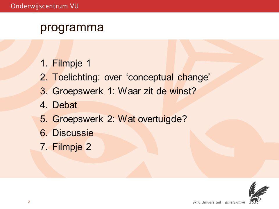 2 programma 1.Filmpje 1 2.Toelichting: over 'conceptual change' 3.Groepswerk 1: Waar zit de winst.