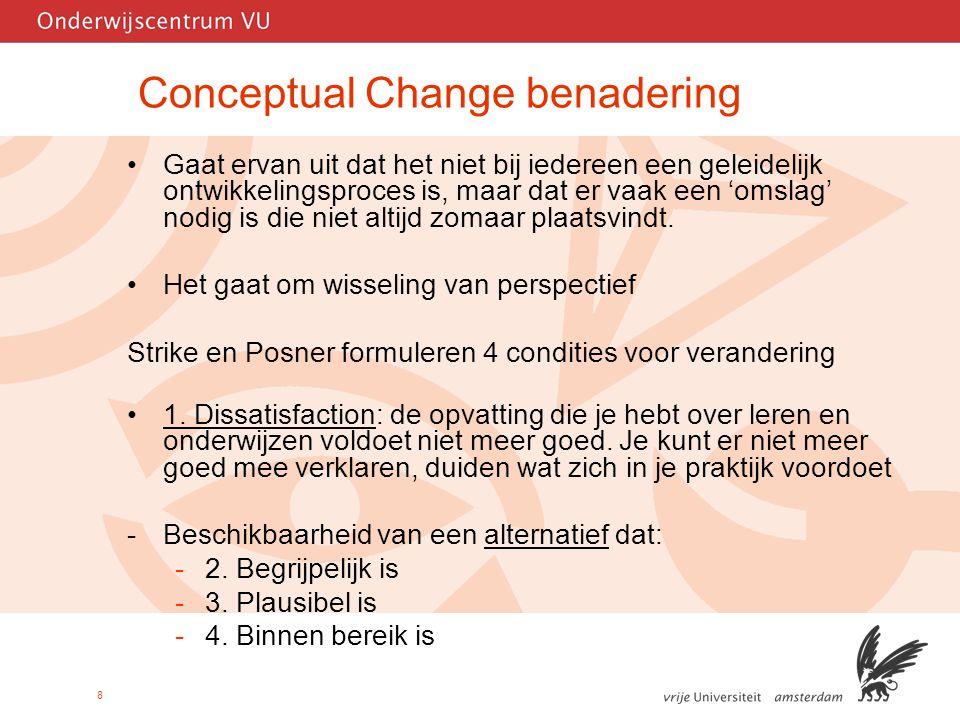 8 Conceptual Change benadering Gaat ervan uit dat het niet bij iedereen een geleidelijk ontwikkelingsproces is, maar dat er vaak een 'omslag' nodig is die niet altijd zomaar plaatsvindt.