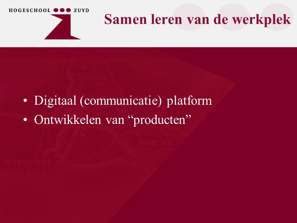 Samen leren van de werkplek Digitaal (communicatie) platform Ontwikkelen van producten