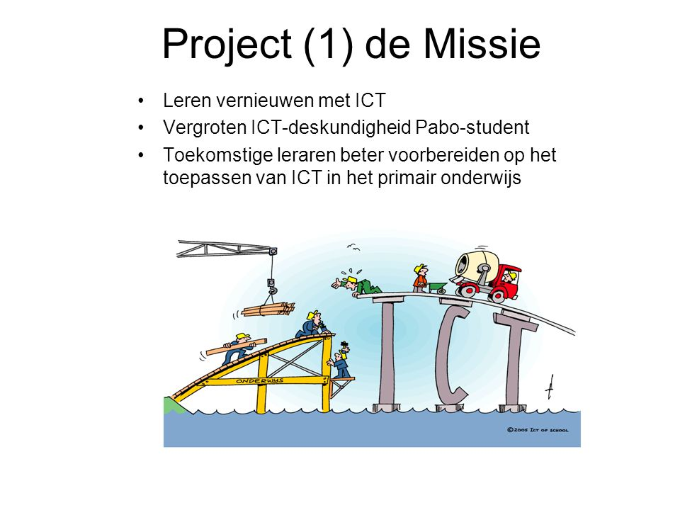 Project (1) de Missie Leren vernieuwen met ICT Vergroten ICT-deskundigheid Pabo-student Toekomstige leraren beter voorbereiden op het toepassen van ICT in het primair onderwijs
