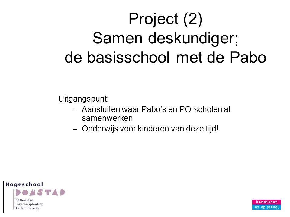 Project (2) Samen deskundiger; de basisschool met de Pabo Uitgangspunt: –Aansluiten waar Pabo's en PO-scholen al samenwerken –Onderwijs voor kinderen van deze tijd!
