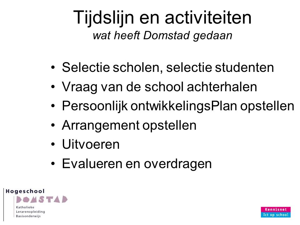 Tijdslijn en activiteiten wat heeft Domstad gedaan Selectie scholen, selectie studenten Vraag van de school achterhalen Persoonlijk ontwikkelingsPlan opstellen Arrangement opstellen Uitvoeren Evalueren en overdragen