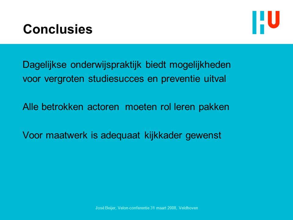 José Beijer, Velon-conferentie 31 maart 2008, Veldhoven Conclusies Dagelijkse onderwijspraktijk biedt mogelijkheden voor vergroten studiesucces en preventie uitval Alle betrokken actoren moeten rol leren pakken Voor maatwerk is adequaat kijkkader gewenst