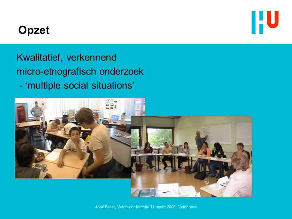 José Beijer, Velon-conferentie 31 maart 2008, Veldhoven Opzet Kwalitatief, verkennend micro-etnografisch onderzoek - 'multiple social situations'
