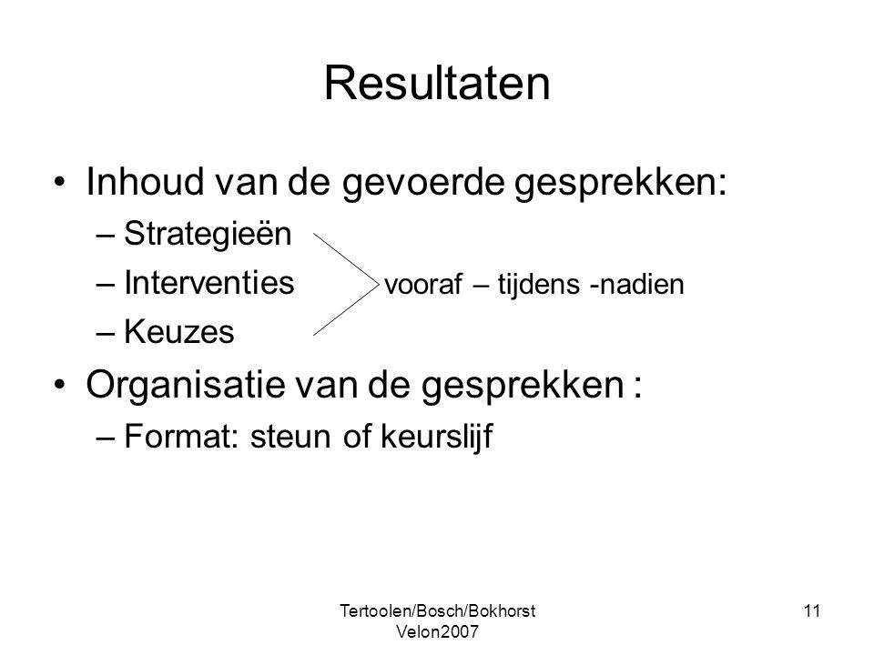 Tertoolen/Bosch/Bokhorst Velon2007 11 Resultaten Inhoud van de gevoerde gesprekken: –Strategieën –Interventies vooraf – tijdens -nadien –Keuzes Organi
