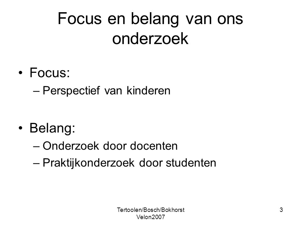 Tertoolen/Bosch/Bokhorst Velon2007 3 Focus en belang van ons onderzoek Focus: –Perspectief van kinderen Belang: –Onderzoek door docenten –Praktijkonde