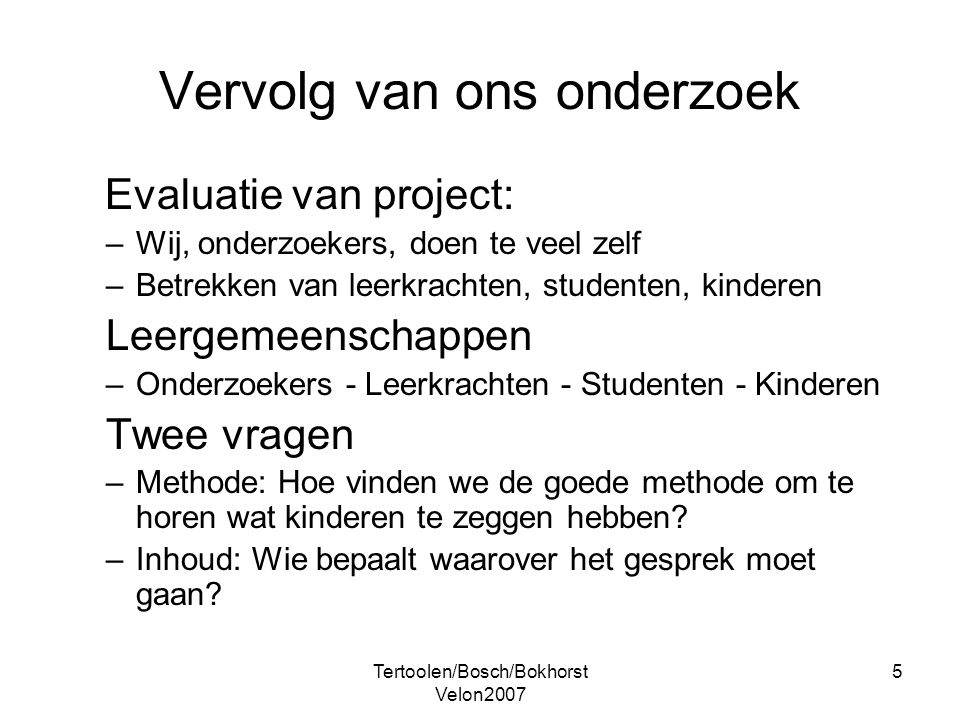 Tertoolen/Bosch/Bokhorst Velon2007 5 Vervolg van ons onderzoek Evaluatie van project: –Wij, onderzoekers, doen te veel zelf –Betrekken van leerkrachte