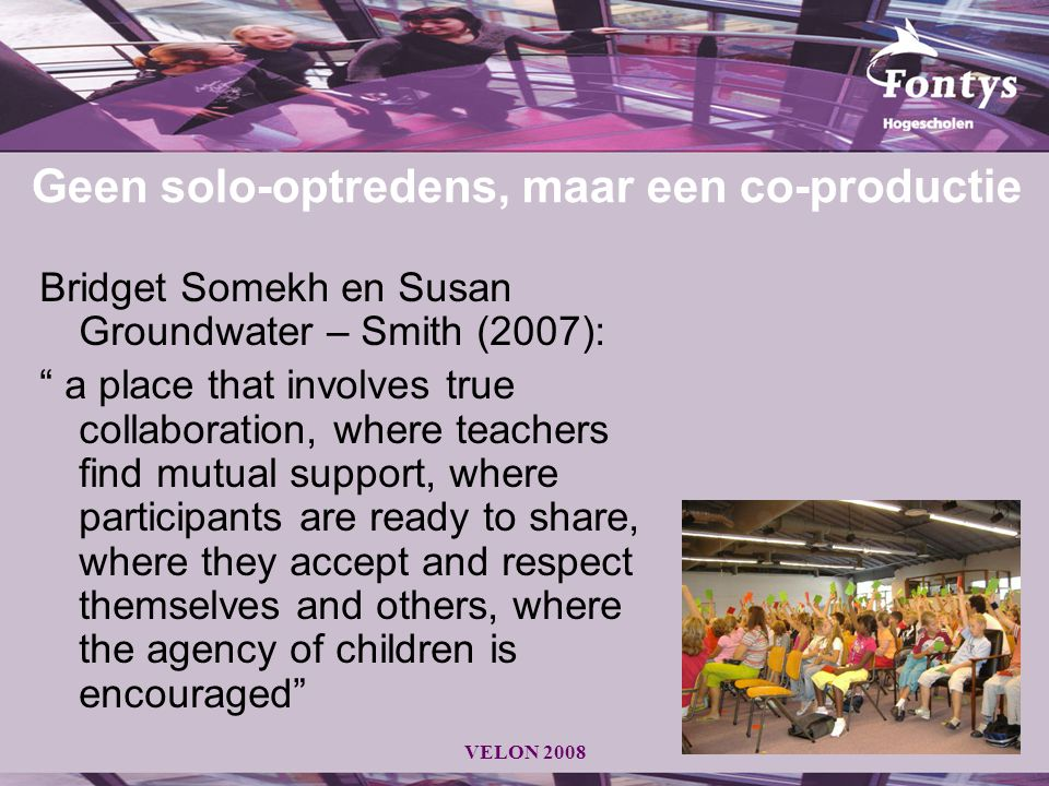 "VELON 2008 Geen solo-optredens, maar een co-productie Bridget Somekh en Susan Groundwater – Smith (2007): "" a place that involves true collaboration,"