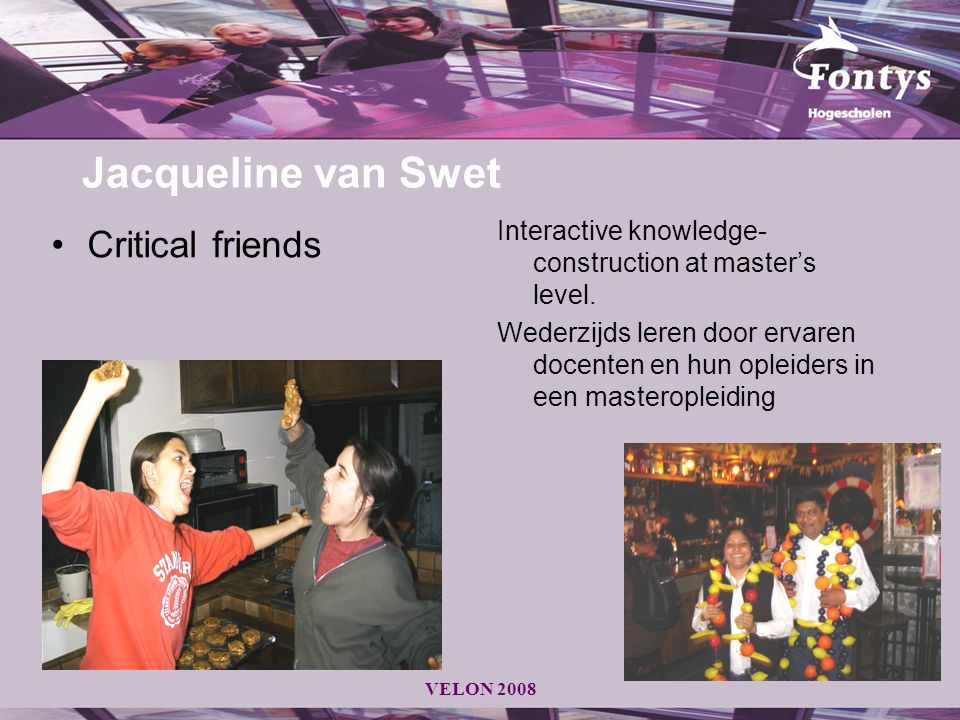 VELON 2008 Jacqueline van Swet Critical friends Interactive knowledge- construction at master's level. Wederzijds leren door ervaren docenten en hun o