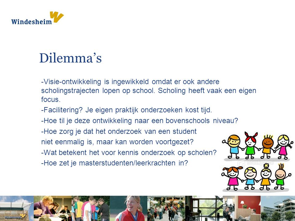Dilemma's -Visie-ontwikkeling is ingewikkeld omdat er ook andere scholingstrajecten lopen op school. Scholing heeft vaak een eigen focus. -Faciliterin