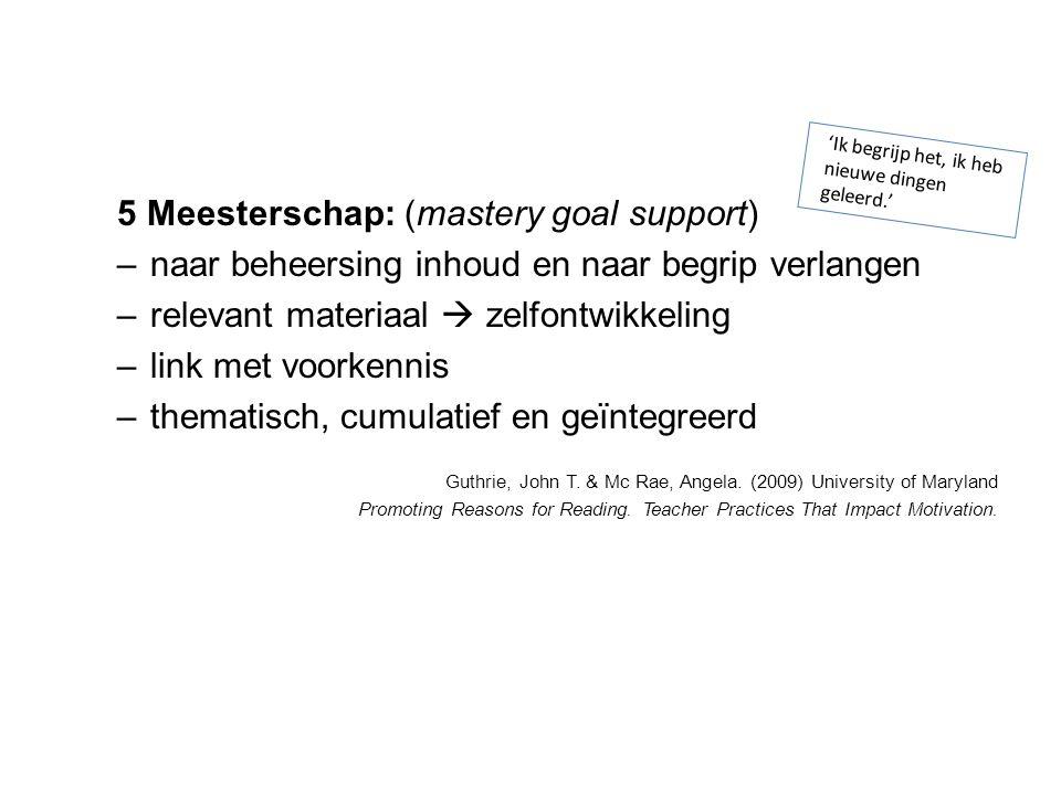 5 Meesterschap: (mastery goal support) –n–naar beheersing inhoud en naar begrip verlangen –r–relevant materiaal  zelfontwikkeling –l–link met voorken
