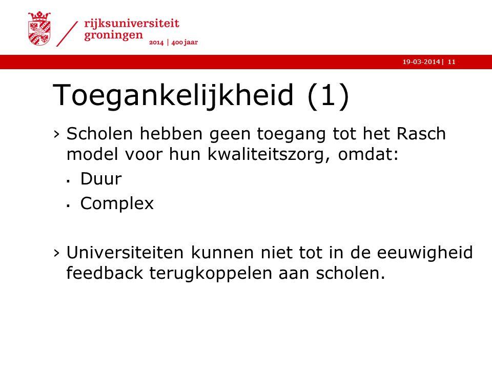 |19-03-2014 Toegankelijkheid (1) ›Scholen hebben geen toegang tot het Rasch model voor hun kwaliteitszorg, omdat:  Duur  Complex ›Universiteiten kun