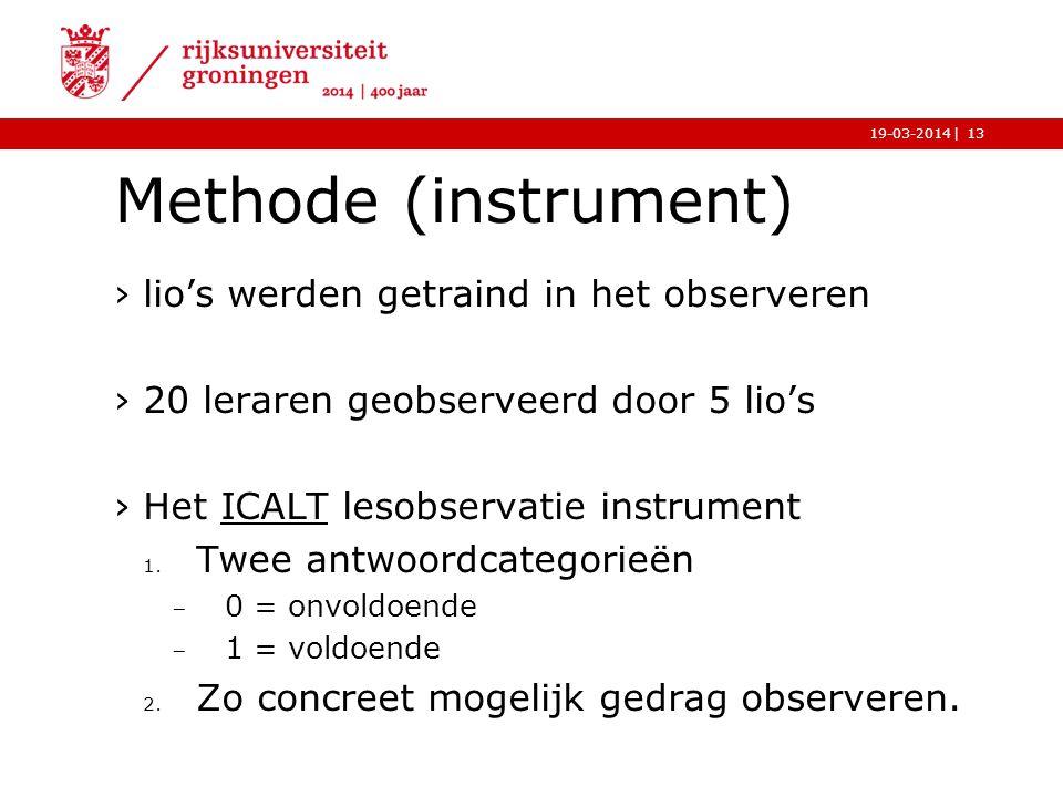 |19-03-2014 Methode (instrument) ›lio's werden getraind in het observeren ›20 leraren geobserveerd door 5 lio's ›Het ICALT lesobservatie instrumentICA