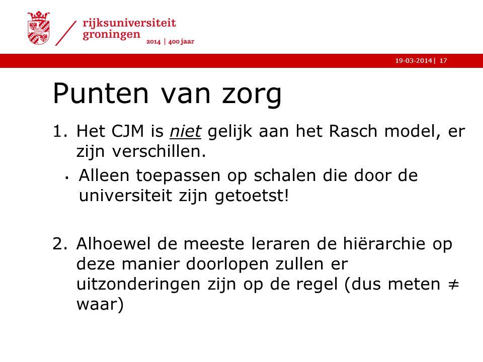 |19-03-2014 Punten van zorg 1.Het CJM is niet gelijk aan het Rasch model, er zijn verschillen.  Alleen toepassen op schalen die door de universiteit