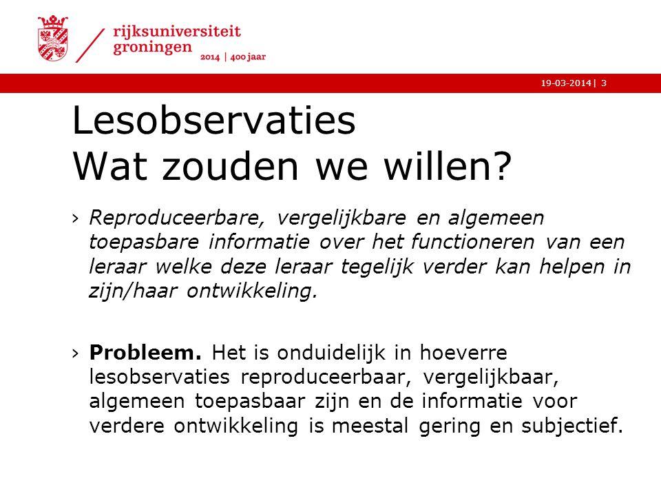 |19-03-2014 Lesobservaties Wat zouden we willen? ›Reproduceerbare, vergelijkbare en algemeen toepasbare informatie over het functioneren van een leraa