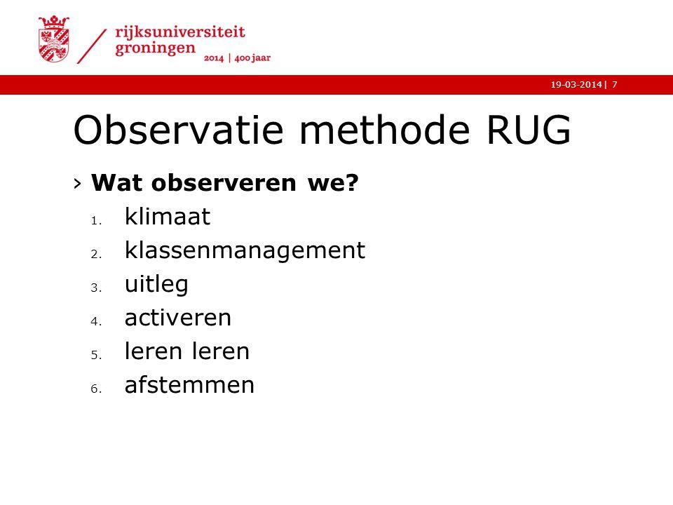 |19-03-2014 Observatie methode RUG ›Wat observeren we? 1. klimaat 2. klassenmanagement 3. uitleg 4. activeren 5. leren leren 6. afstemmen 7