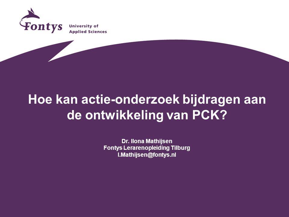 Hoe kan actie-onderzoek bijdragen aan de ontwikkeling van PCK? Dr. Ilona Mathijsen Fontys Lerarenopleiding Tilburg I.Mathijsen@fontys.nl