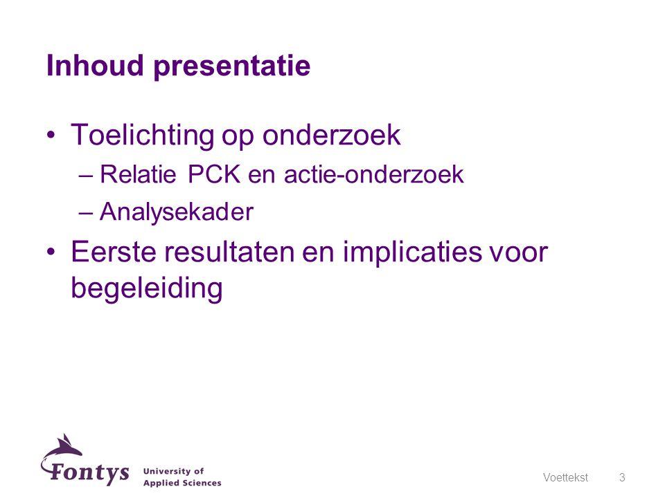 Inhoud presentatie Toelichting op onderzoek –Relatie PCK en actie-onderzoek –Analysekader Eerste resultaten en implicaties voor begeleiding Voettekst3