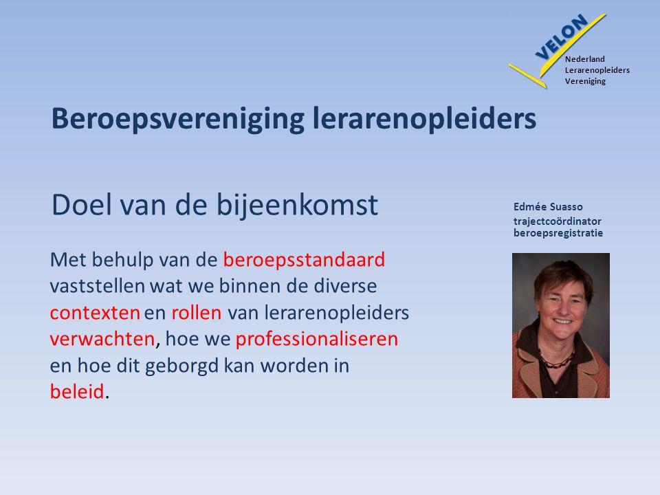 Beroepsvereniging lerarenopleiders Doel van de bijeenkomst Edmée Suasso trajectcoördinator beroepsregistratie Met behulp van de beroepsstandaard vasts