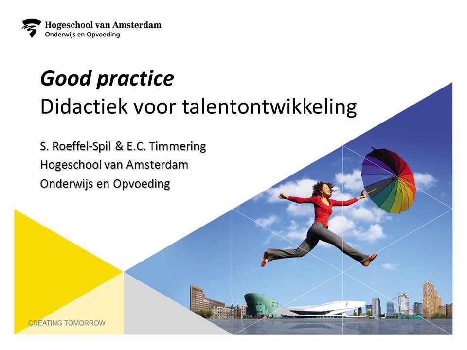 Good practice Didactiek voor talentontwikkeling S. Roeffel-Spil & E.C. Timmering Hogeschool van Amsterdam Onderwijs en Opvoeding