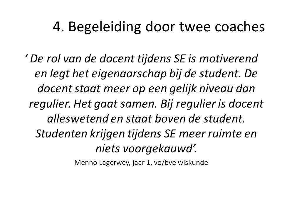 4. Begeleiding door twee coaches ' De rol van de docent tijdens SE is motiverend en legt het eigenaarschap bij de student. De docent staat meer op een