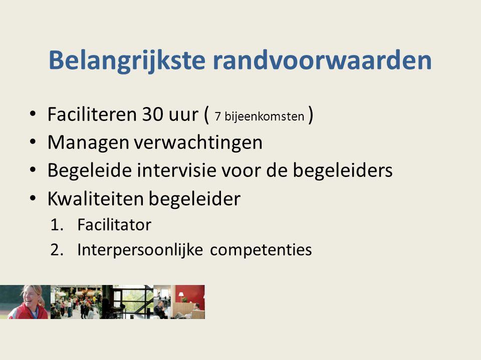 Belangrijkste randvoorwaarden Faciliteren 30 uur ( 7 bijeenkomsten ) Managen verwachtingen Begeleide intervisie voor de begeleiders Kwaliteiten begeleider 1.Facilitator 2.Interpersoonlijke competenties