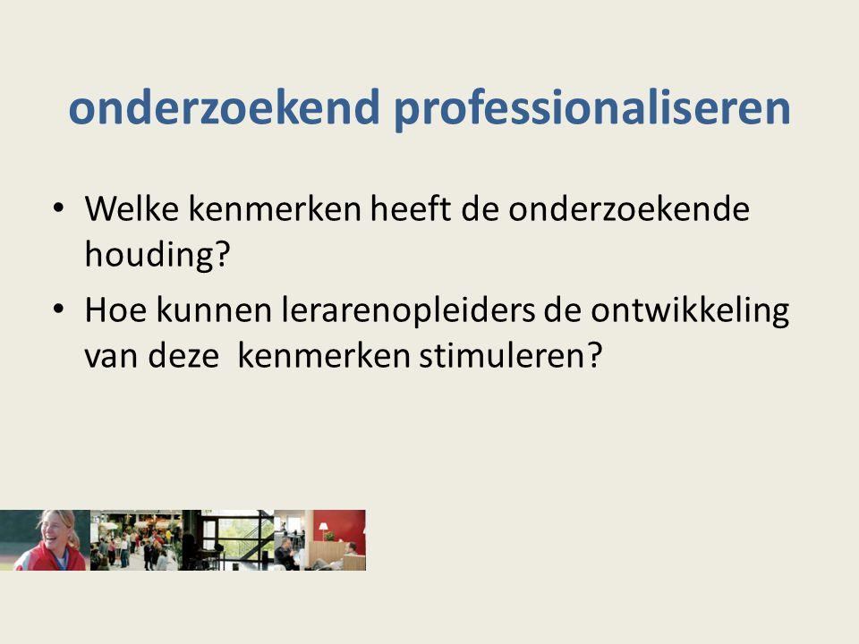 onderzoekend professionaliseren Welke kenmerken heeft de onderzoekende houding? Hoe kunnen lerarenopleiders de ontwikkeling van deze kenmerken stimule