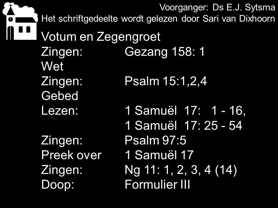 Voorganger: Ds E.J. Sytsma Het schriftgedeelte wordt gelezen door Sari van Dixhoorn Votum en Zegengroet Zingen:Gezang 158: 1 Wet Zingen:Psalm 15:1,2,4