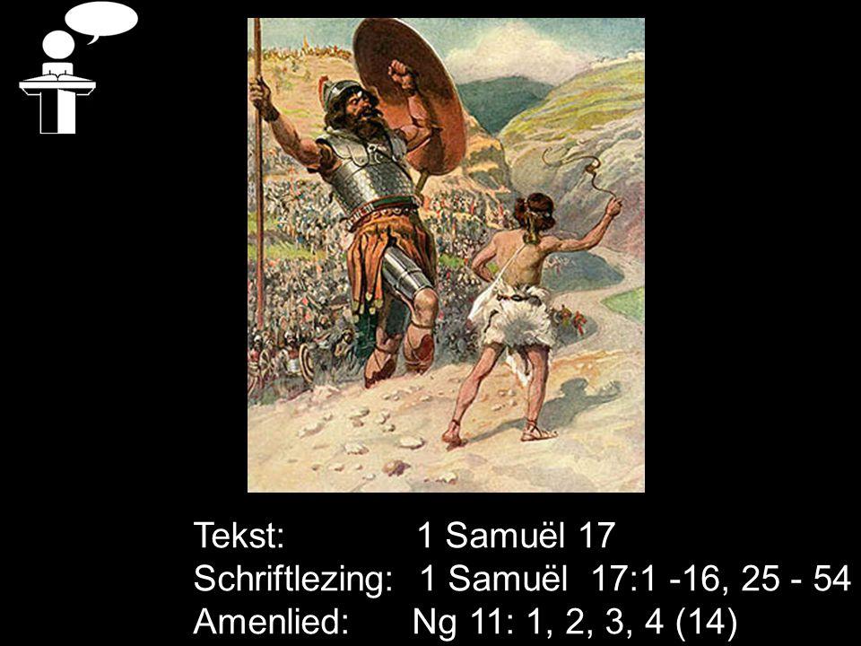 Tekst: 1 Samuël 17 Schriftlezing: 1 Samuël 17:1 -16, 25 - 54 Amenlied: Ng 11: 1, 2, 3, 4 (14)