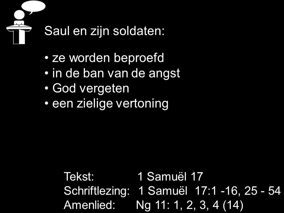 Tekst: 1 Samuël 17 Schriftlezing: 1 Samuël 17:1 -16, 25 - 54 Amenlied: Ng 11: 1, 2, 3, 4 (14) ze worden beproefd in de ban van de angst God vergeten een zielige vertoning Saul en zijn soldaten: