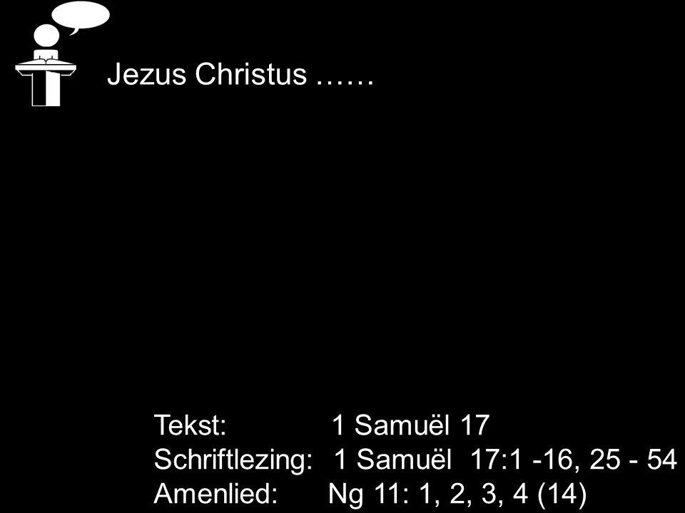 Tekst: 1 Samuël 17 Schriftlezing: 1 Samuël 17:1 -16, 25 - 54 Amenlied: Ng 11: 1, 2, 3, 4 (14) Jezus Christus ……