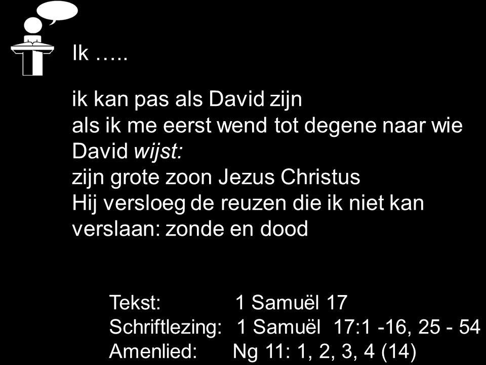 Tekst: 1 Samuël 17 Schriftlezing: 1 Samuël 17:1 -16, 25 - 54 Amenlied: Ng 11: 1, 2, 3, 4 (14) Ik ….. ik kan pas als David zijn als ik me eerst wend to