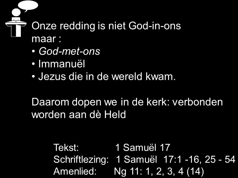 Tekst: 1 Samuël 17 Schriftlezing: 1 Samuël 17:1 -16, 25 - 54 Amenlied: Ng 11: 1, 2, 3, 4 (14) Onze redding is niet God-in-ons maar : God-met-ons Imman
