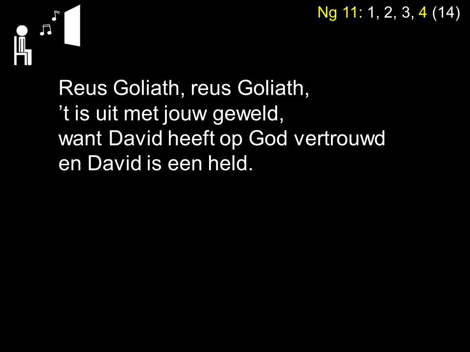 Ng 11: 1, 2, 3, 4 (14) Reus Goliath, reus Goliath, 't is uit met jouw geweld, want David heeft op God vertrouwd en David is een held.