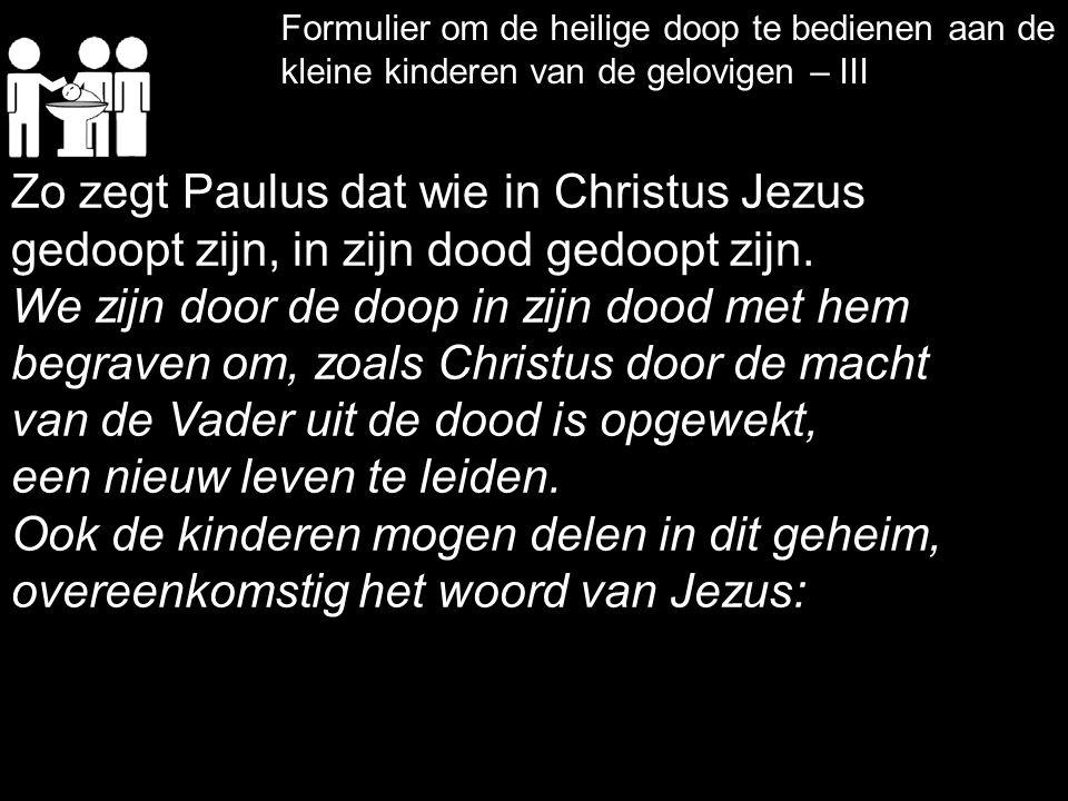 Formulier om de heilige doop te bedienen aan de kleine kinderen van de gelovigen – III Zo zegt Paulus dat wie in Christus Jezus gedoopt zijn, in zijn dood gedoopt zijn.