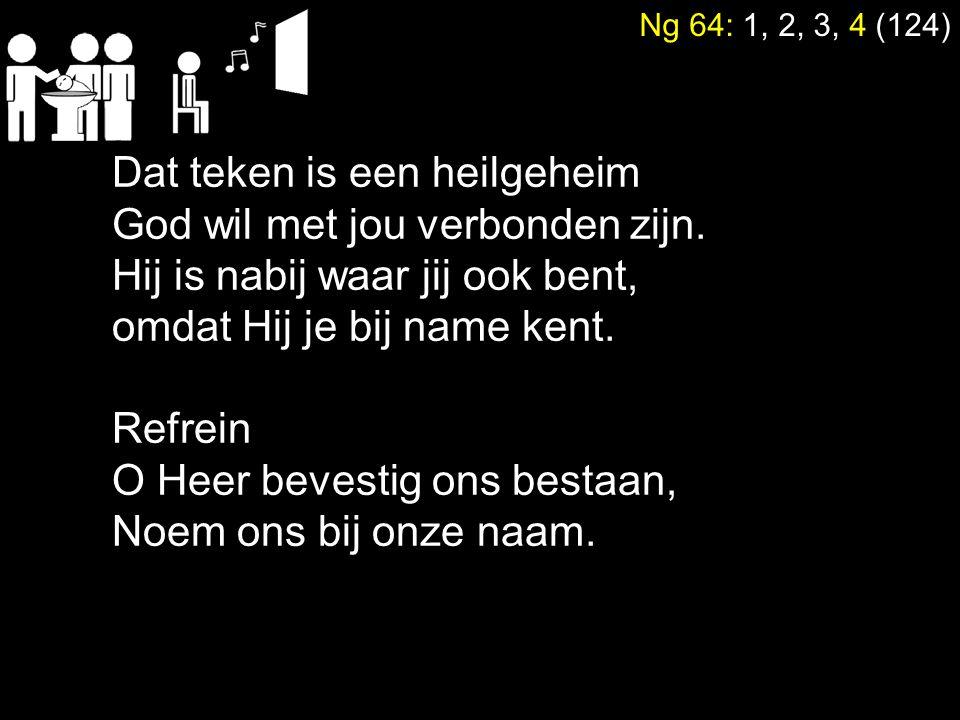 Ng 64: 1, 2, 3, 4 (124) Dat teken is een heilgeheim God wil met jou verbonden zijn. Hij is nabij waar jij ook bent, omdat Hij je bij name kent. Refrei