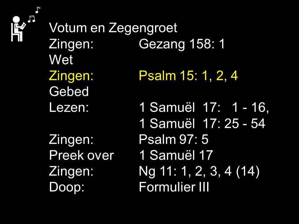 Votum en Zegengroet Zingen:Gezang 158: 1 Wet Zingen:Psalm 15: 1, 2, 4 Gebed Lezen: 1 Samuël 17: 1 - 16, 1 Samuël 17: 25 - 54 Zingen:Psalm 97: 5 Preek over 1 Samuël 17 Zingen:Ng 11: 1, 2, 3, 4 (14) Doop: Formulier III